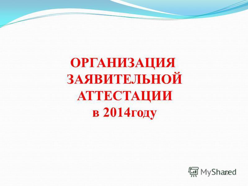 27 ОРГАНИЗАЦИЯ ЗАЯВИТЕЛЬНОЙ АТТЕСТАЦИИ в 2014 году