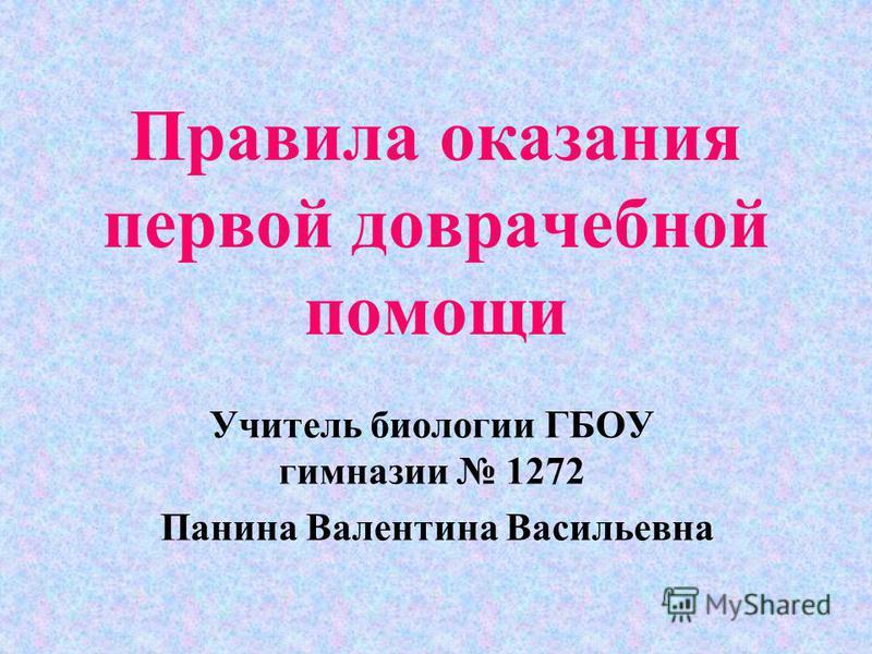 Правила оказания первой доврачебной помощи Учитель биологии ГБОУ гимназии 1272 Панина Валентина Васильевна