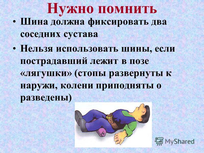 Нужно помнить Шина должна фиксировать два соседних сустава Нельзя использовать шины, если пострадавший лежит в позе «лягушки» (стопы развернуты к наружи, колени приподняты о разведены)