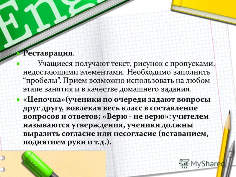 Реставрация. Учащиеся получают текст, рисунок с пропусками, недостающими элементами. Необходимо заполнить пробелы. Прием возможно использовать на любом этапе занятия и в качестве домашнего задания. «Цепочка»(ученики по очереди задают вопросы друг дру