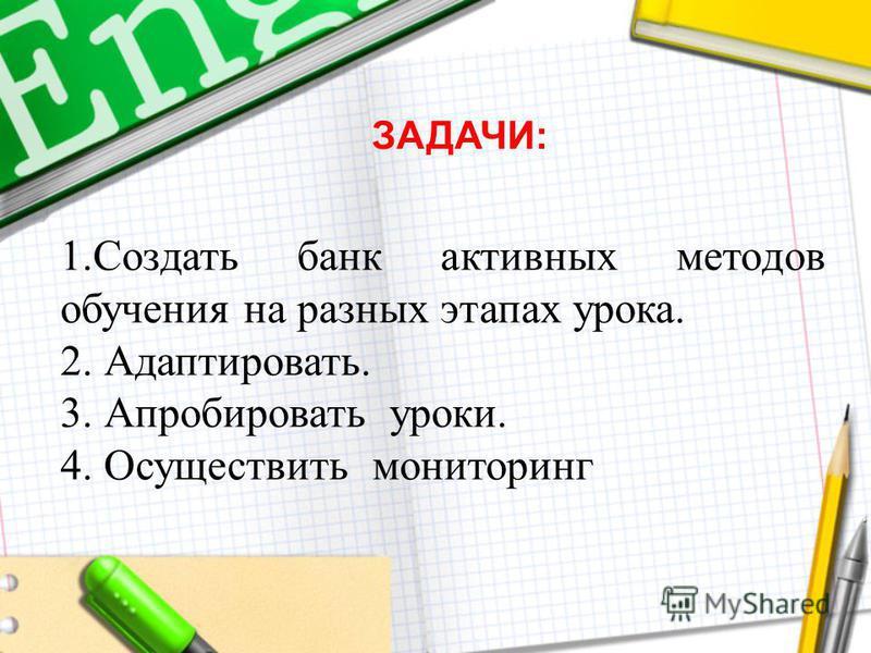 1. Создать банк активных методов обучения на разных этапах урока. 2. Адаптировать. 3. Апробировать уроки. 4. Осуществить мониторинг ЗАДАЧИ: