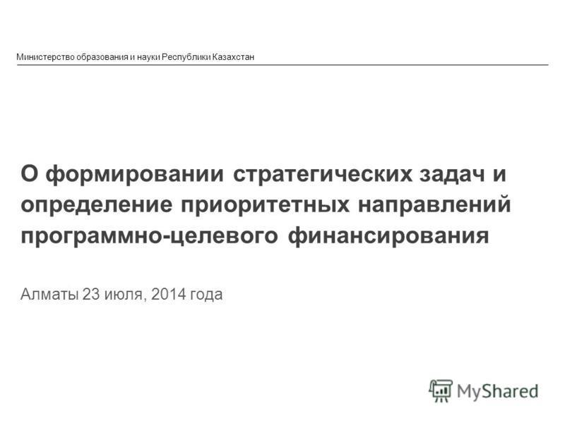 © 2013 IBM Corporation Министерство образования и науки Республики Казахстан О формировании стратегических задач и определение приоритетных направлений программно-целевого финансирования Алматы 23 июля, 2014 года