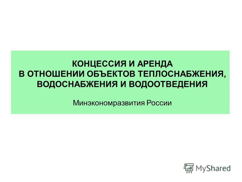 КОНЦЕССИЯ И АРЕНДА В ОТНОШЕНИИ ОБЪЕКТОВ ТЕПЛОСНАБЖЕНИЯ, ВОДОСНАБЖЕНИЯ И ВОДООТВЕДЕНИЯ Минэкономразвития России
