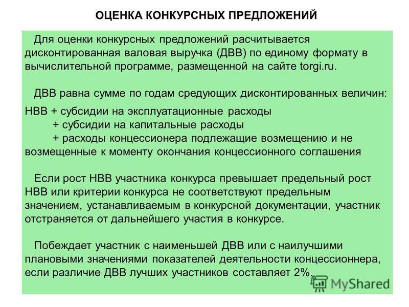 ОЦЕНКА КОНКУРСНЫХ ПРЕДЛОЖЕНИЙ Для оценки конкурсных предложений рассчитывается дисконтированная валовая выручка (ДВВ) по единому формату в вычислительной программе, размещенной на сайте torgi.ru. ДВВ равна сумме по годам следующих дисконтированных ве