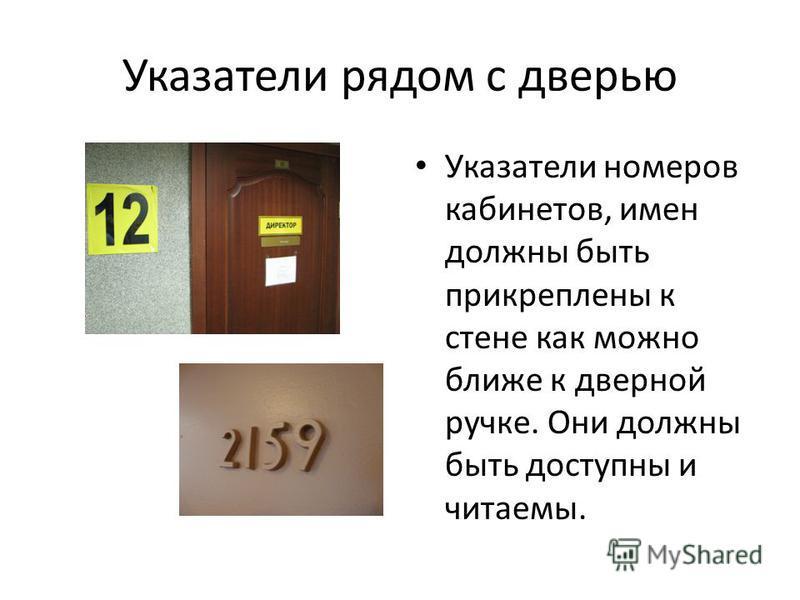 Указатели рядом с дверью Указатели номеров кабинетов, имен должны быть прикреплены к стене как можно ближе к дверной ручке. Они должны быть доступны и читаемы.