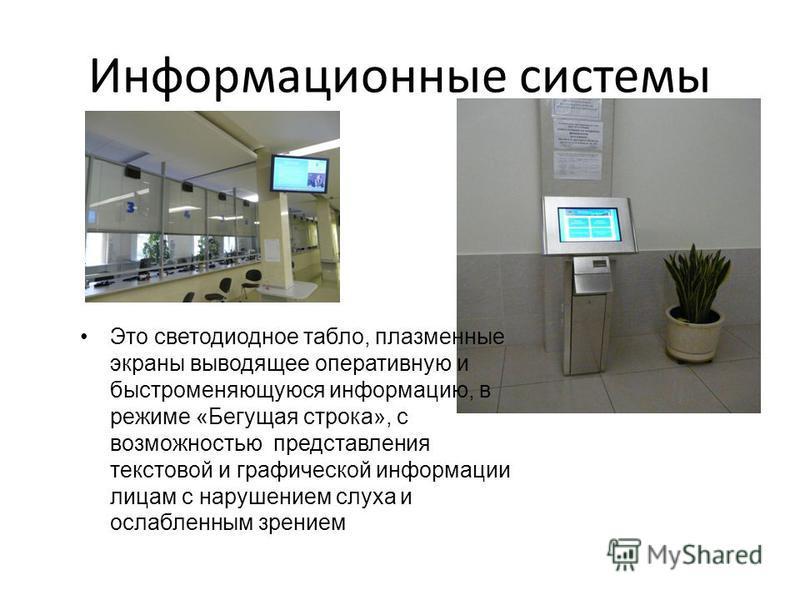 Информационные системы Это светодиодное табло, плазменные экраны выводящее оперативную и быстроменяющуюся информацию, в режиме «Бегущая строка», с возможностью представления текстовой и графической информации лицам с нарушением слуха и ослабленным зр