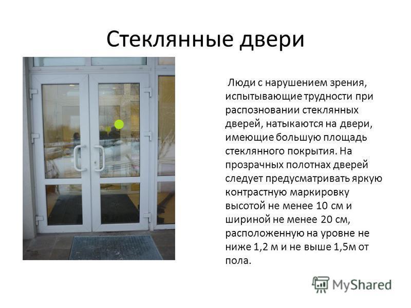 Стеклянные двери Люди с нарушением зрения, испытывающие трудности при распознавании стеклянных дверей, натыкаются на двери, имеющие большую площадь стеклянного покрытия. На прозрачных полотнах дверей следует предусматривать яркую контрастную маркиров