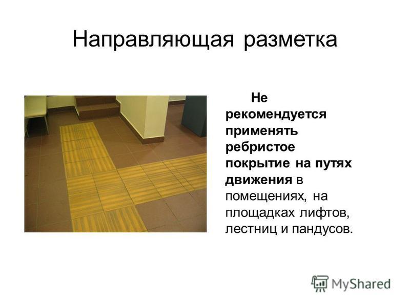 Направляющая разметка Не рекомендуется применять ребристое покрытие на путях движения в помещениях, на площадках лифтов, лестниц и пандусов.
