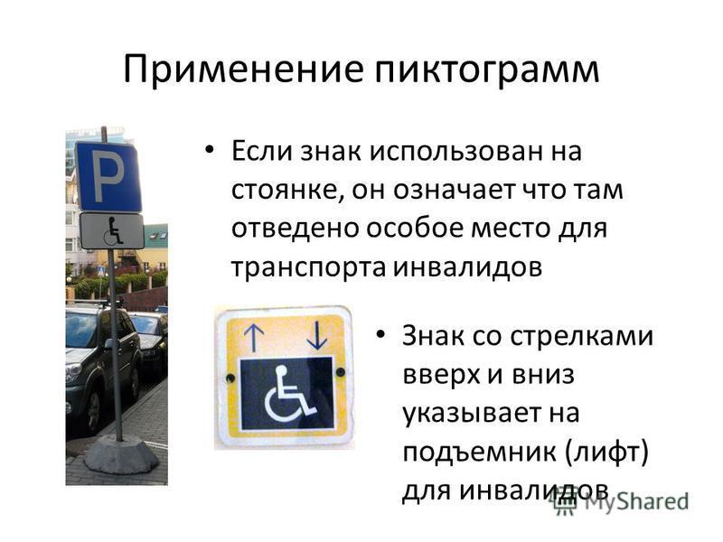 Применение пиктограмм Если знак использован на стоянке, он означает что там отведено особое место для транспорта инвалидов Знак со стрелками вверх и вниз указывает на подъемник (лифт) для инвалидов