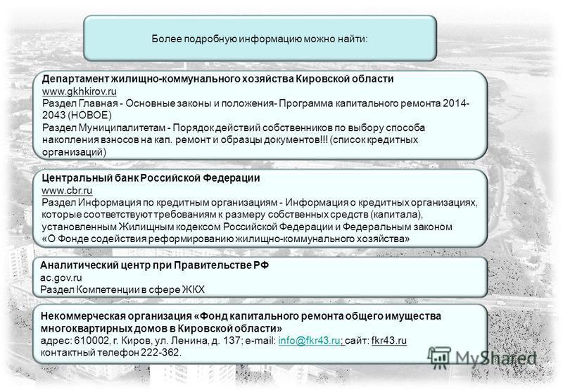 Более подробную информацию можно найти: Департамент жилищно-коммунального хозяйства Кировской области www.gkhkirov.ru Раздел Главная - Основные законы и положения- Программа капитального ремонта 2014- 2043 (НОВОЕ) Раздел Муниципалитетам - Порядок дей