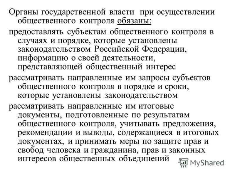 Органы государственной власти при осуществлении общественного контроля обязаны: предоставлять субъектам общественного контроля в случаях и порядке, которые установлены законодательством Российской Федерации, информацию о своей деятельности, представл