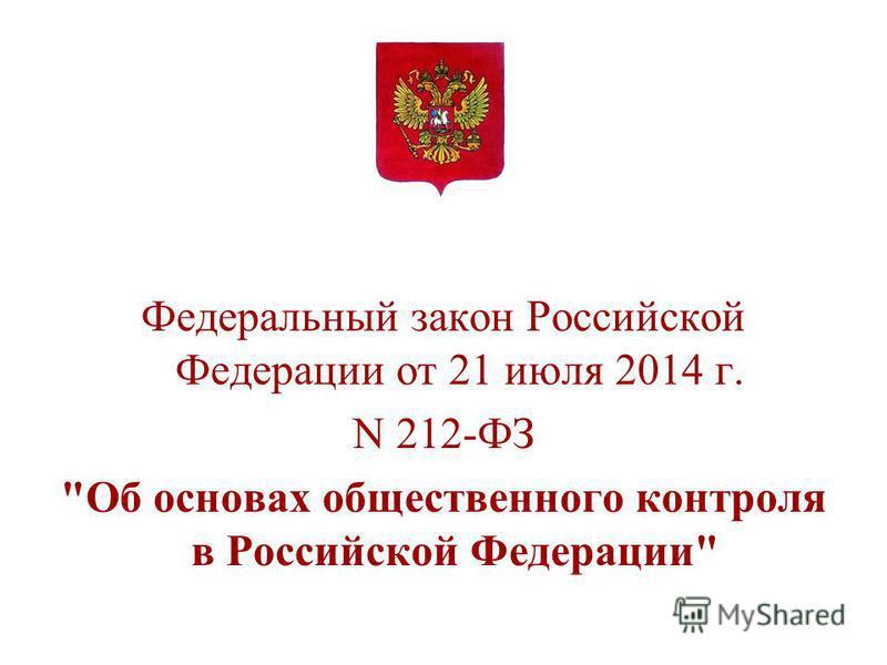 Федеральный закон Российской Федерации от 21 июля 2014 г. N 212-ФЗ Об основах общественного контроля в Российской Федерации