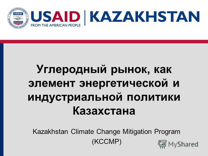 Углеродный рынок, как элемент энергетической и индустриальной политики Казахстана Kazakhstan Climate Change Mitigation Program (KCCMP)