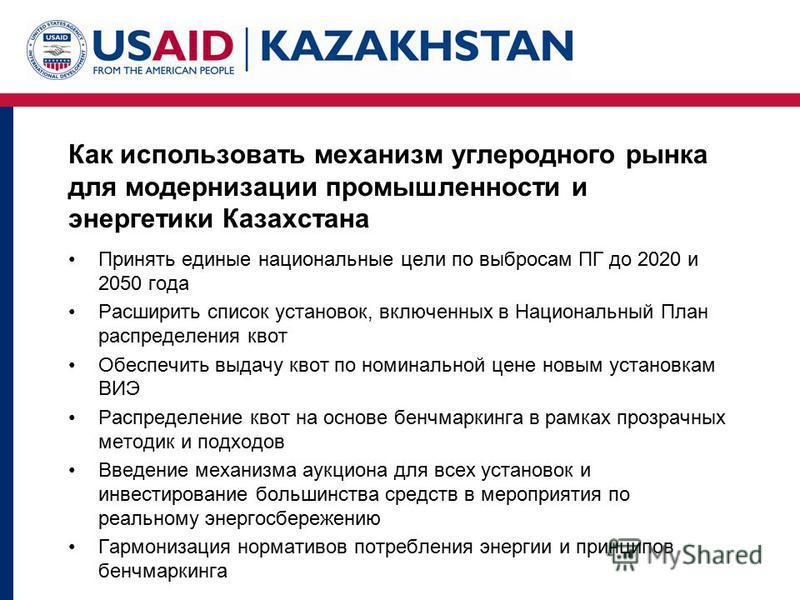 Как использовать механизм углеродного рынка для модернизации промышленности и энергетики Казахстана Принять единые национальные цели по выбросам ПГ до 2020 и 2050 года Расширить список установок, включенных в Национальный План распределения квот Обес