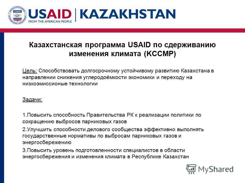 Казахстанская программа USAID по сдерживанию изменения климата (KCCMP) Цель: Способствовать долгосрочному устойчивому развитию Казахстана в направлении снижения углеродоёмкости экономики и переходу на низкоэмиссионые технологии Задачи: 1. Повысить сп