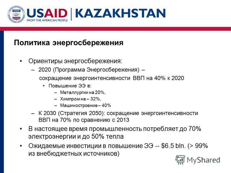 Политика энергосбережения Ориентиры энергосбережения: –2020 (Программа Энергосбережения) – сокращение энергоинтенсивности ВВП на 40% к 2020 Повышение ЭЭ в: –Металлургии на 20%, –Химпром на – 32%, –Машиностроение – 40% –К 2030 (Стратегия 2050): сокращ