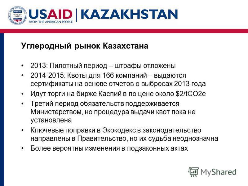 Углеродный рынок Казахстана 2013: Пилотный период – штрафы отложены 2014-2015: Квоты для 166 компаний – выдаются сертификаты на основе отчетов о выбросах 2013 года Идут торги на бирже Каспий в по цене около $2/tCO2e Третий период обязательств поддерж