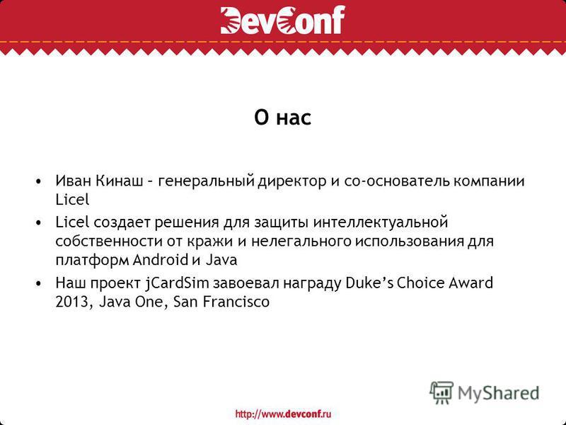 О нас Иван Кинаш – генеральный директор и со-основатель компании Licel Licel создает решения для защиты интеллектуальной собственности от кражи и нелегального использования для платформ Android и Java Наш проект jCardSim завоевал награду Dukes Choice