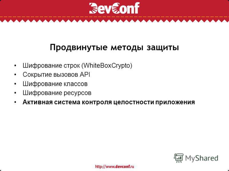 Продвинутые методы защиты Шифрование строк (WhiteBoxCrypto) Сокрытие вызовов API Шифрование классов Шифрование ресурсов Активная система контроля целостности приложения