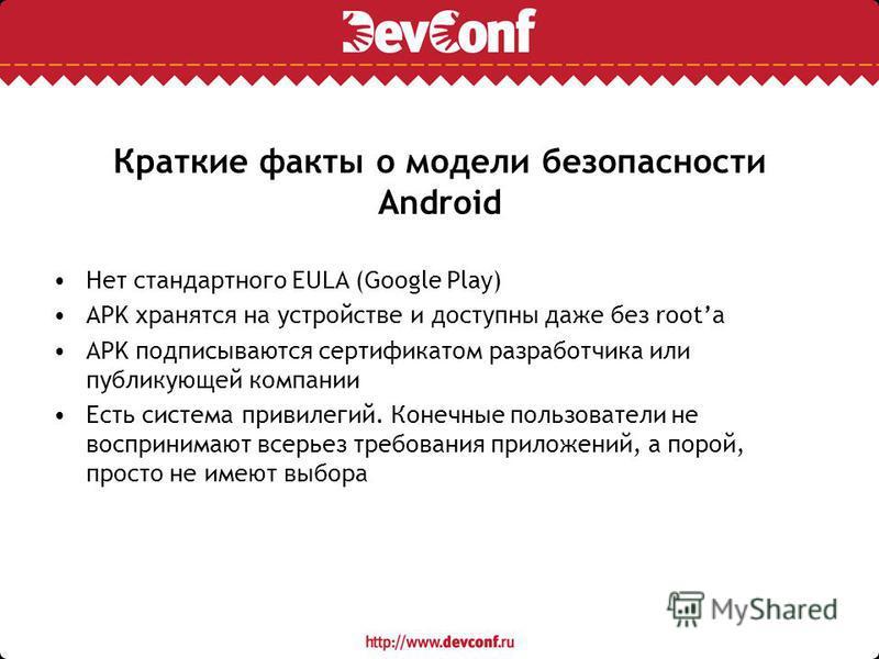 Краткие факты о модели безопасности Android Нет стандартного EULA (Google Play) APK хранятся на устройстве и доступны даже без rootа APK подписываются сертификатом разработчика или публикующей компании Есть система привилегий. Конечные пользователи н