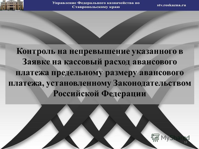 18 Контроль на непревышение указанного в Заявке на кассовый расход авансового платежа предельному размеру авансового платежа, установленному Законодательством Российской Федерации