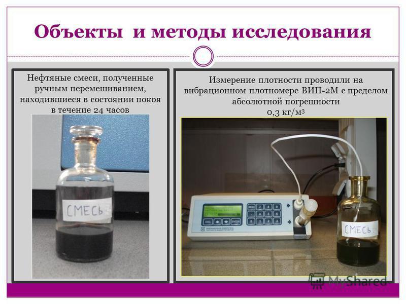 Объекты и методы исследования Измерение плотности проводили на вибрационном плотномере ВИП-2М с пределом абсолютной погрешности 0,3 кг/м 3 Нефтяные смеси, полученные ручным перемешиванием, находившиеся в состоянии покоя в течение 24 часов