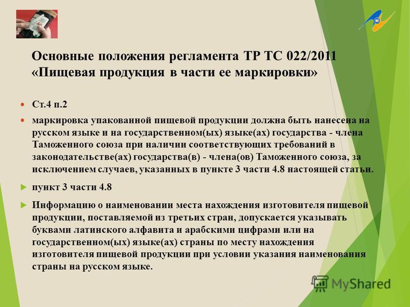 Основные положения регламента ТР ТС 022/2011 «Пищевая продукция в части ее маркировки» Ст.4 п.2 маркировка упакованной пищевой продукции должна быть нанесена на русском языке и на государственном(ых) языке(ах) государства - члена Таможенного союза пр