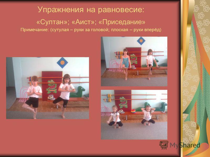 Упражнения на равновесие: «Султан»; «Аист»; «Приседание» Примечание: (сутулая – руки за головой; плоская – руки вперёд)