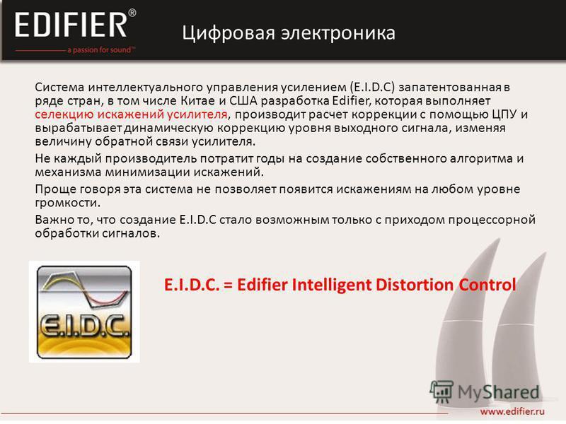 Система интеллектуального управления усилением (E.I.D.C) запатентованная в ряде стран, в том числе Китае и США разработка Edifier, которая выполняет селекцию искажений усилителя, производит расчет коррекции с помощью ЦПУ и вырабатывает динамическую к