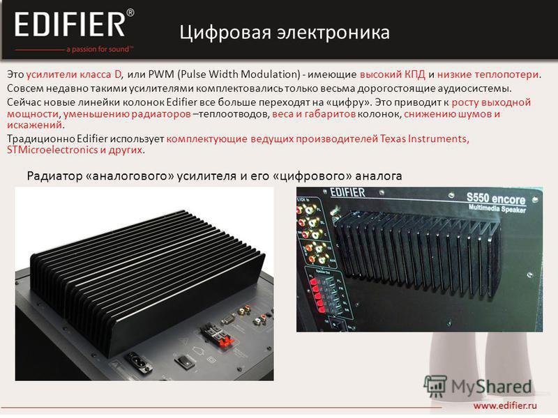 Это усилители класса D, или PWM (Pulse Width Modulation) - имеющие высокий КПД и низкие теплопотери. Совсем недавно такими усилителями комплектовались только весьма дорогостоящие аудиосистемы. Сейчас новые линейки колонок Edifier все больше переходят