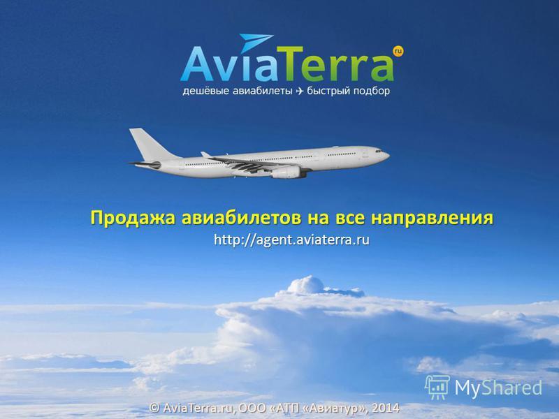 http://agent.aviaterra.ru Продажа авиабилетов на все направления © AviaTerra.ru, ООО «АТП «Авиатур», 2014