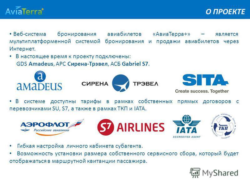 О ПРОЕКТЕ Веб-система бронирования авиабилетов «Авиа Терра+» – является мульти платформенной системой бронирования и продажи авиабилетов через Интернет. В настоящее время к проекту подключены: GDS Amadeus, АРС Сирена-Трэвел, АСБ Gabriel S7. В системе