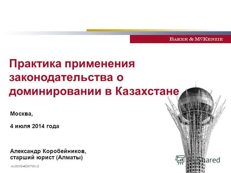 Москва, 4 июля 2014 года Александр Коробейников, старший юрист (Алматы) Практика применения законодательства о доминировании в Казахстане ALMDMS=#2067780-v2