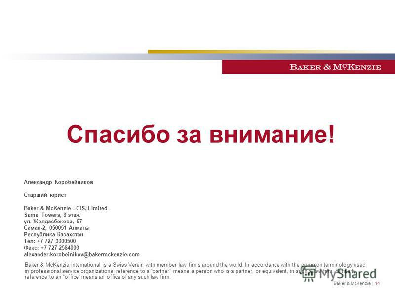 Спасибо за внимание! Baker & McKenzie International is a Swiss Verein with member law firms around the world. In accordance with the common terminology used in professional service organizations, reference to a partner means a person who is a partner