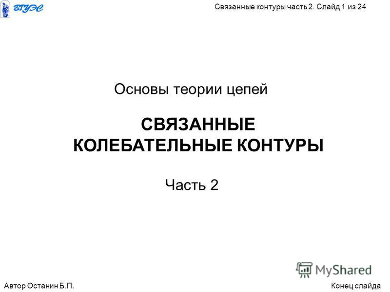 СВЯЗАННЫЕ КОЛЕБАТЕЛЬНЫЕ КОНТУРЫ Автор Останин Б.П.Конец слайда Связанные контуры часть 2. Слайд 1 из 24 Основы теории цепей Часть 2