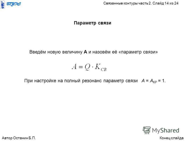 Введём новую величину А и назовём её «параметр связи» При настройке на полный резонанс параметр связи А = А КР = 1. Параметр связи Автор Останин Б.П.Конец слайда Связанные контуры часть 2. Слайд 14 из 24