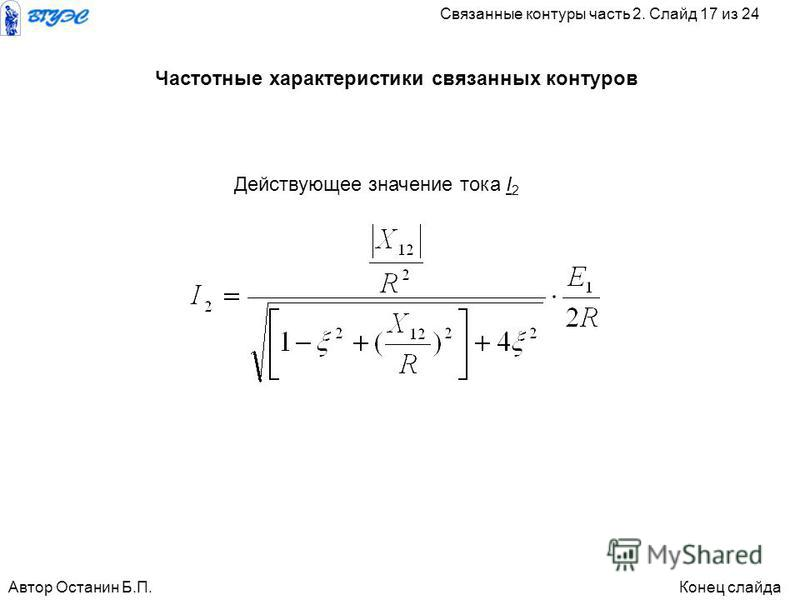 Действующее значение тока I 2 Частотные характеристики связанных контуров Автор Останин Б.П.Конец слайда Связанные контуры часть 2. Слайд 17 из 24