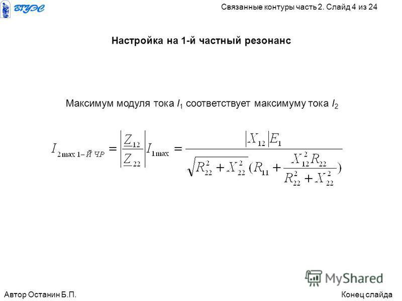 Максимум модуля тока I 1 соответствует максимуму тока I 2 Автор Останин Б.П.Конец слайда Связанные контуры часть 2. Слайд 4 из 24 Настройка на 1-й частный резонанс