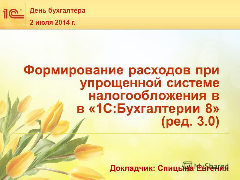 День бухгалтера 2 июля 2014 г. Формирование расходов при упрощенной системе налогообложения в в «1С:Бухгалтерии 8» (ред. 3.0) Докладчик: Спицына Евгения