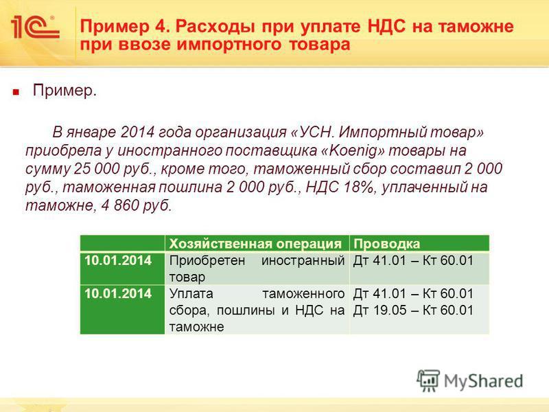 Пример. В январе 2014 года организация «УСН. Импортный товар» приобрела у иностранного поставщика «Koenig» товары на сумму 25 000 руб., кроме того, таможенный сбор составил 2 000 руб., таможенная пошлина 2 000 руб., НДС 18%, уплаченный на таможне, 4