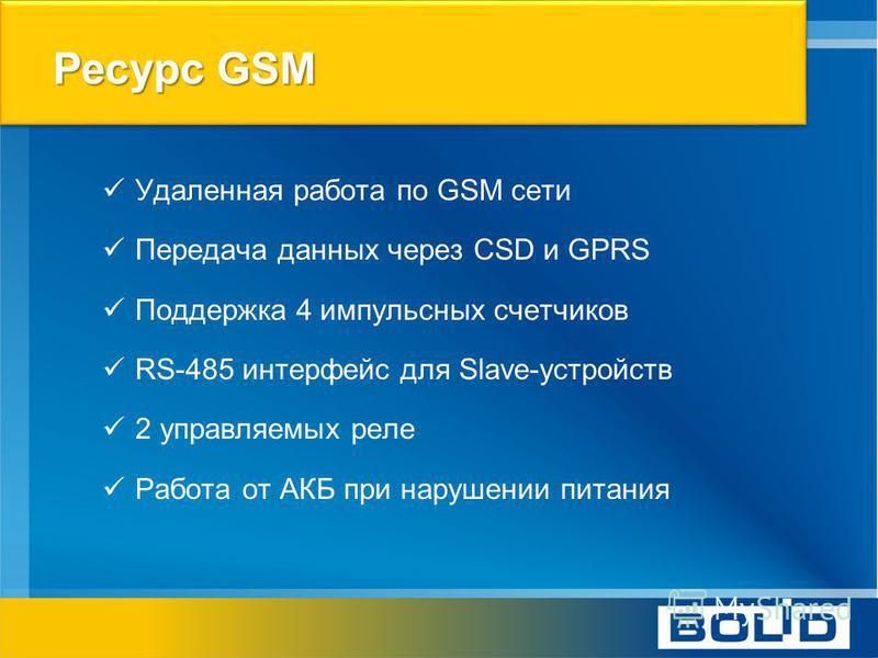 Ресурс GSM Удаленная работа по GSM сети Передача данных через CSD и GPRS Поддержка 4 импульсных счетчиков RS-485 интерфейс для Slave-устройств 2 управляемых реле Работа от АКБ при нарушении питания