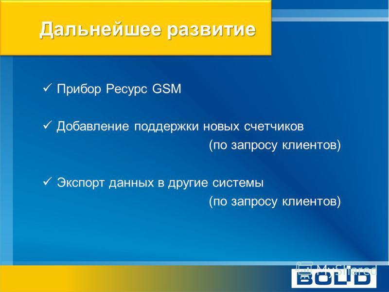 Дальнейшее развитие Прибор Ресурс GSM Добавление поддержки новых счетчиков (по запросу клиентов) Экспорт данных в другие системы (по запросу клиентов)