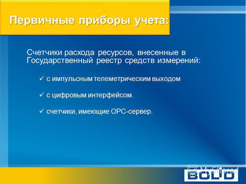 Первичные приборы учета: Счетчики расхода ресурсов, внесенные в Государственный реестр средств измерений: с импульсным телеметрическим выходом с цифровым интерфейсом. счетчики, имеющие OPC-сервер.