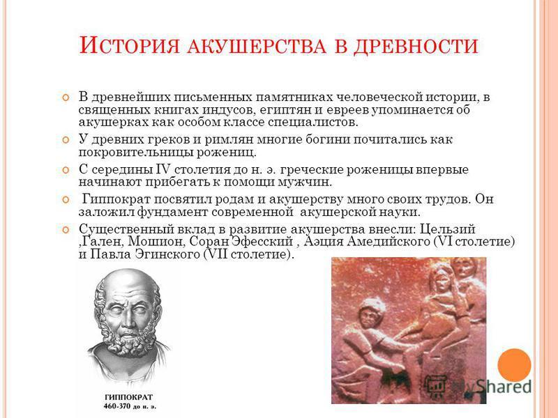 И СТОРИЯ АКУШЕРСТВА В ДРЕВНОСТИ В древнейших письменных памятниках человеческой истории, в священных книгах индусов, египтян и евреев упоминается об акушерках как особом классе специалистов. У древних греков и римлян многие богини почитались как покр