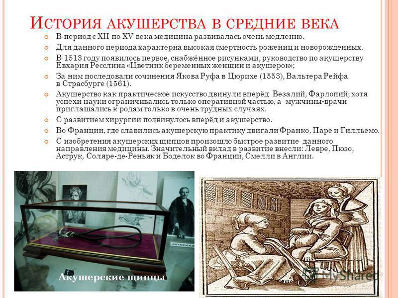 И СТОРИЯ АКУШЕРСТВА В СРЕДНИЕ ВЕКА В период с XII по XV века медицина развивалась очень медленно. Для данного периода характерна высокая смертность рожениц и новорожденных. В 1513 году появилось первое, снабжённое рисунками, руководство по акушерству