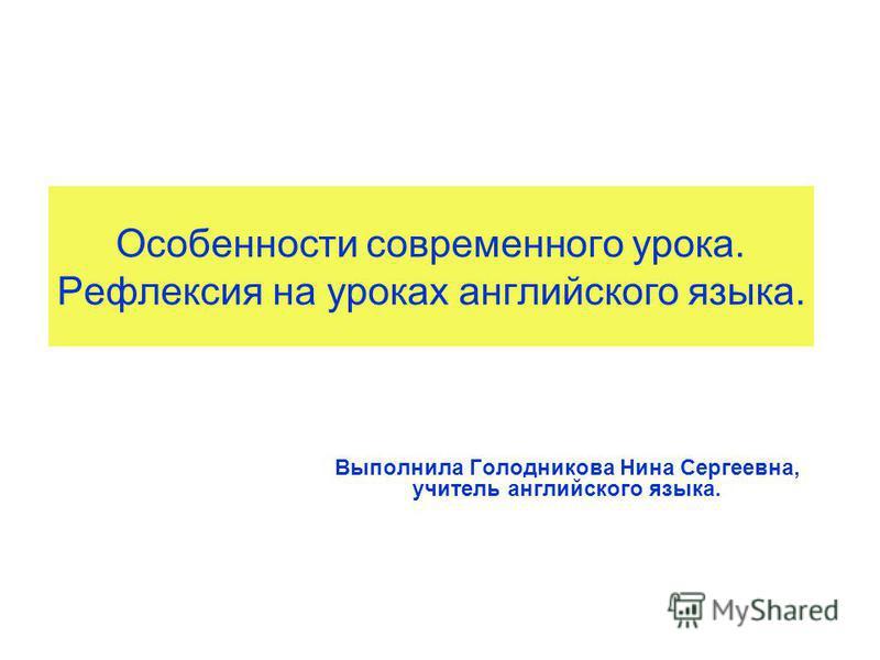 Особенности современного урока. Рефлексия на уроках английского языка. Выполнила Голодникова Нина Сергеевна, учитель английского языка.