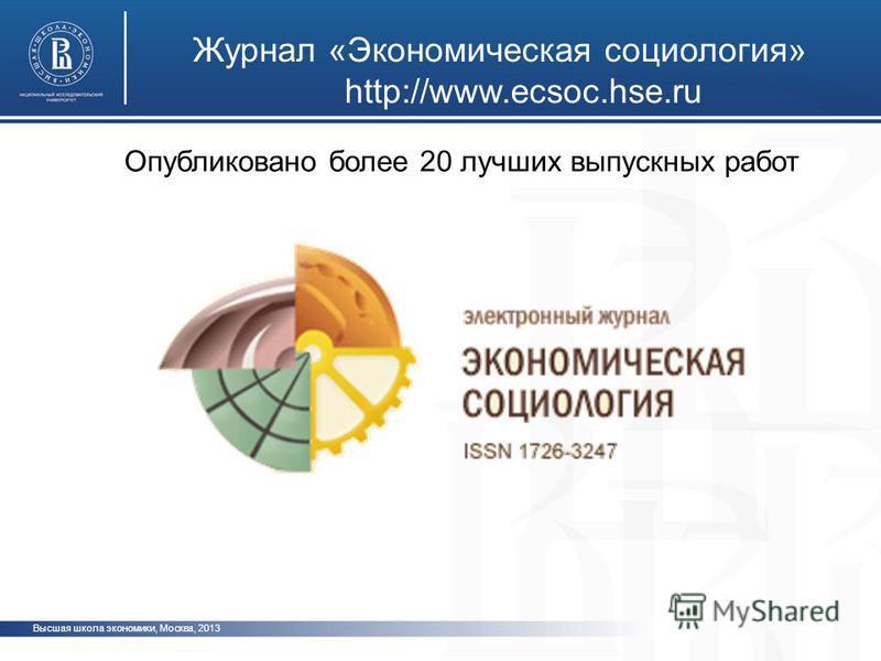 Журнал «Экономическая социология» http://www.ecsoc.hse.ru Высшая школа экономики, Москва, 2013 Опубликовано более 20 лучших выпускных работ