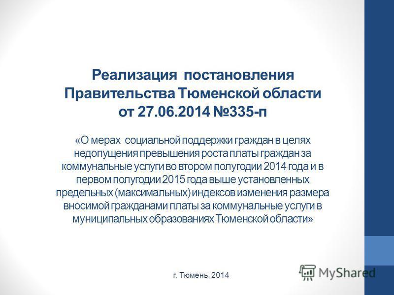 Реализация постановления Правительства Тюменской области от 27.06.2014 335-п «О мерах социальной поддержки граждан в целях недопущения превышения роста платы граждан за коммунальные услуги во втором полугодии 2014 года и в первом полугодии 2015 года
