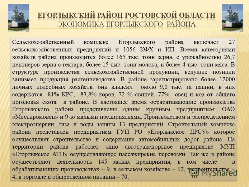 Сельскохозяйственный комплекс Егорлыкского района включает 27 сельскохозяйственных предприятий и 1056 КФХ и ИП. Всеми категориями хозяйств района производится более 165 тыс. тонн зерна, с урожайностью 26,7 центнеров зерна с гектара, более 15 тыс. тон