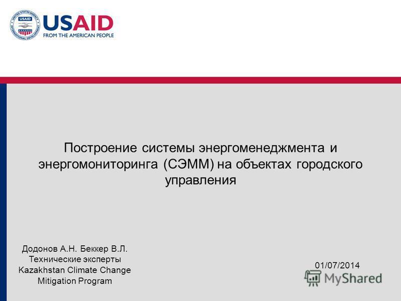 Построение системы энергоменеджмента и энергомониторинга (СЭММ) на объектах городского управления 01/07/2014 Додонов А.Н. Беккер В.Л. Технические эксперты Kazakhstan Climate Change Mitigation Program